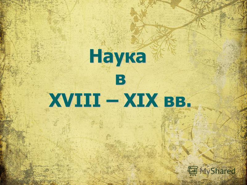 Наука в XVIII – XIX вв.