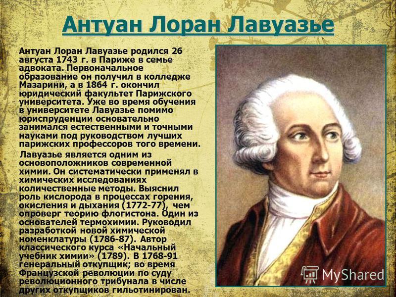 Антуан Лоран Лавуазье Антуан Лоран Лавуазье родился 26 августа 1743 г. в Париже в семье адвоката. Первоначальное образование он получил в колледже Мазарини, а в 1864 г. окончил юридический факультет Парижского университета. Уже во время обучения в ун