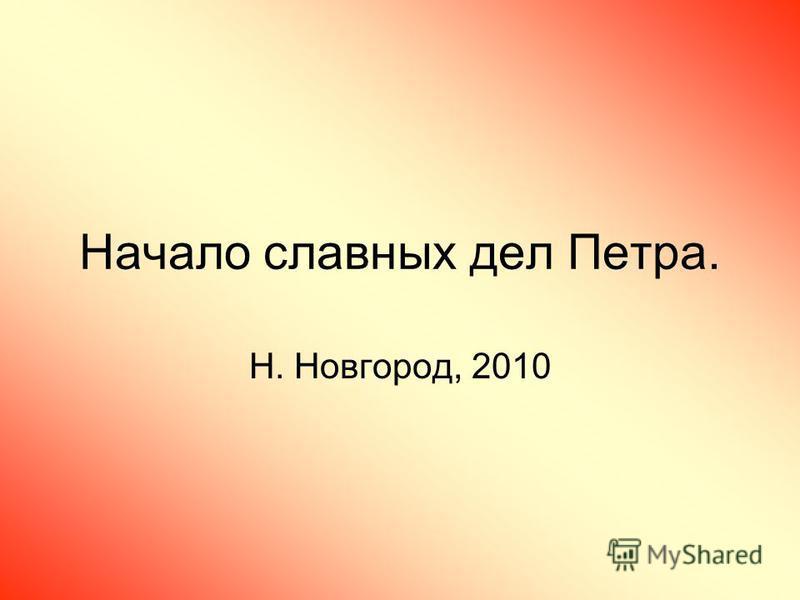 Начало славных дел Петра. Н. Новгород, 2010