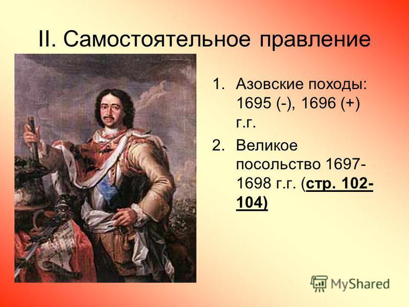 II. Самостоятельное правление 1. Азовские походы: 1695 (-), 1696 (+) г.г. 2. Великое посольство 1697- 1698 г.г. (стр. 102- 104)