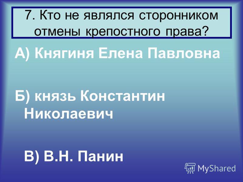 А) Княгиня Елена Павловна Б) князь Константин Николаевич В) В.Н. Панин 7. Кто не являлся сторонником отмены крепостного права?