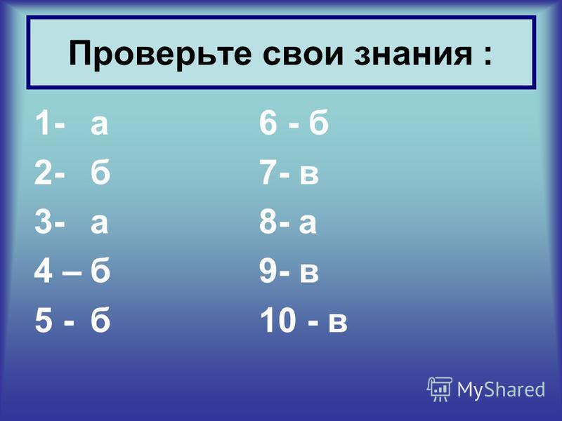 1-а 6 - б 2- б 7- в 3- а 8- а 4 –б 9- в 5 -б 10 - в Проверьте свои знания :