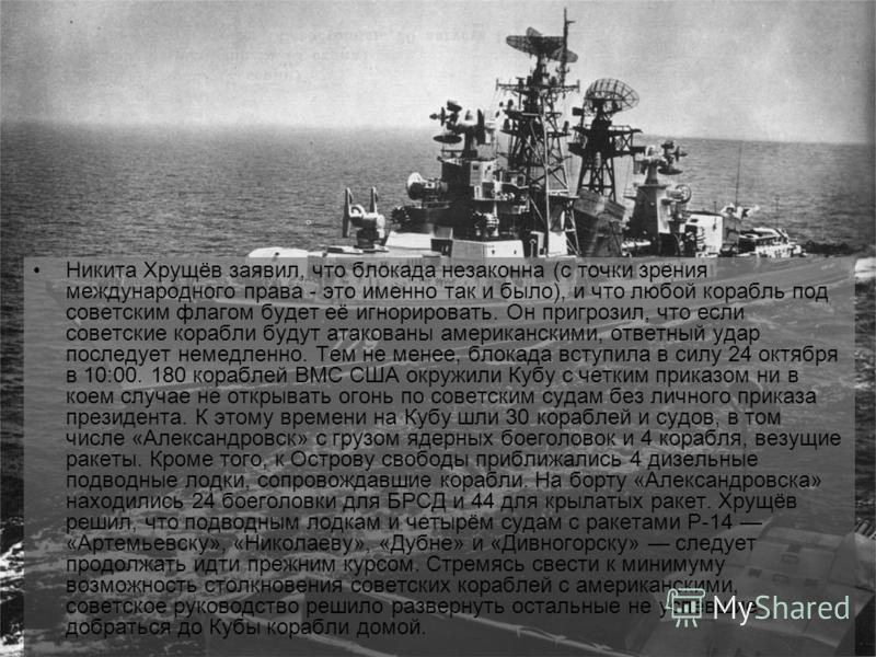 Никита Хрущёв заявил, что блокада незаконна (с точки зрения международного права - это именно так и было), и что любой корабль под советским флагом будет её игнорировать. Он пригрозил, что если советские корабли будут атакованы американскими, ответны