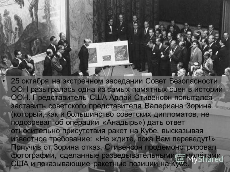 25 октября на экстренном заседании Совет Безопасности ООН разыгралась одна из самых памятных сцен в истории ООН. Представитель США Адлай Стивенсон попытался заставить советского представителя Валериана Зорина (который, как и большинство советских дип