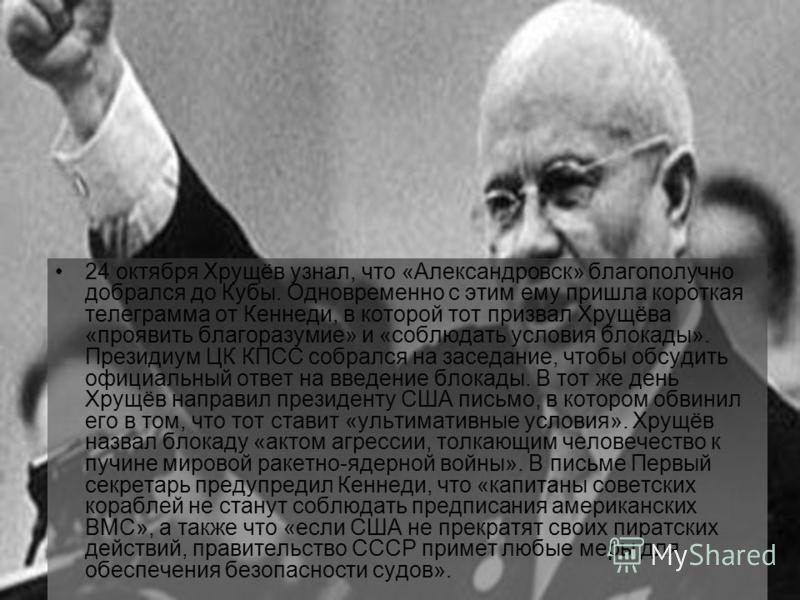 24 октября Хрущёв узнал, что «Александровск» благополучно добрался до Кубы. Одновременно с этим ему пришла короткая телеграмма от Кеннеди, в которой тот призвал Хрущёва «проявить благоразумие» и «соблюдать условия блокады». Президиум ЦК КПСС собрался