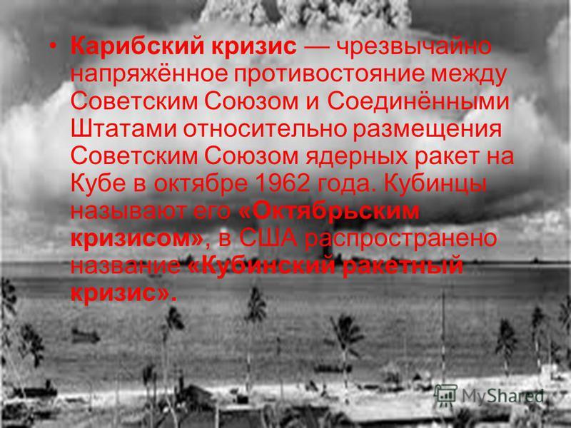 Карибский кризис чрезвычайно напряжённое противостояние между Советским Союзом и Соединёнными Штатами относительно размещения Советским Союзом ядерных ракет на Кубе в октябре 1962 года. Кубинцы называют его «Октябрьским кризисом», в США распространен