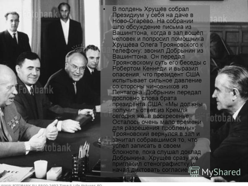 В полдень Хрущёв собрал Президиум у себя на даче в Ново-Огарёво. На собрании шло обсуждение письма из Вашингтона, когда в зал вошёл человек и попросил помощника Хрущёва Олега Трояновского к телефону: звонил Добрынин из Вашингтона. Он передал Трояновс