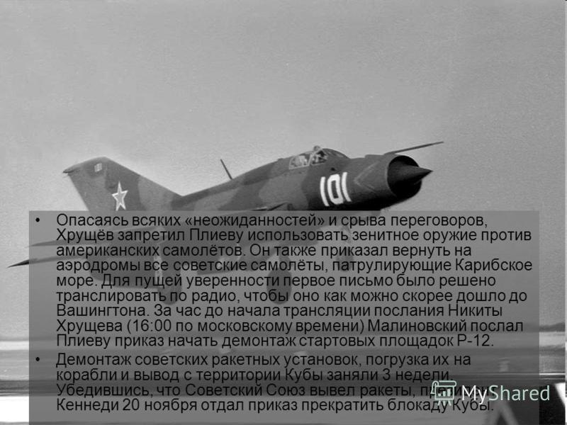 Опасаясь всяких «неожиданностей» и срыва переговоров, Хрущёв запретил Плиеву использовать зенитное оружие против американских самолётов. Он также приказал вернуть на аэродромы все советские самолёты, патрулирующие Карибское море. Для пущей уверенност
