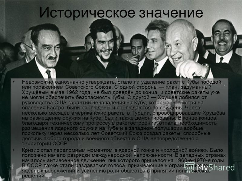 Историческое значение Невозможно однозначно утверждать, стало ли удаление ракет с Кубы победой или поражением Советского Союза. С одной стороны план, задуманный Хрущёвым в мае 1962 года, не был доведён до конца, и советские ракеты уже не могли обеспе