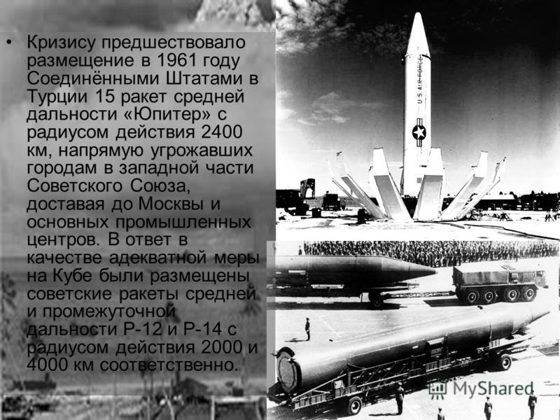 Кризису предшествовало размещение в 1961 году Соединёнными Штатами в Турции 15 ракет средней дальности «Юпитер» с радиусом действия 2400 км, напрямую угрожавших городам в западной части Советского Союза, доставая до Москвы и основных промышленных цен