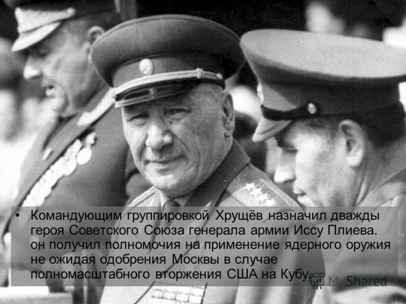 Командующим группировкой Хрущёв назначил дважды героя Советского Союза генерала армии Иссу Плиева. он получил полномочия на применение ядерного оружия не ожидая одобрения Москвы в случае полномасштабного вторжения США на Кубу.