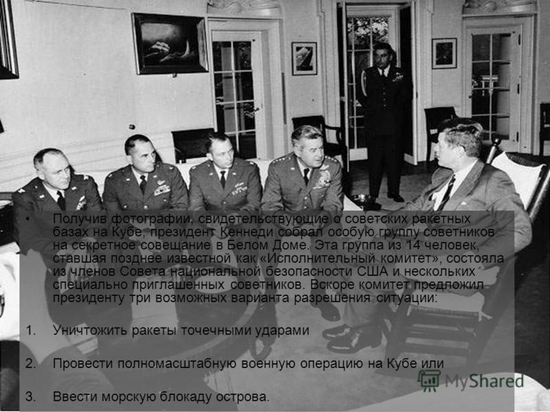 Получив фотографии, свидетельствующие о советских ракетных базах на Кубе, президент Кеннеди собрал особую группу советников на секретное совещание в Белом Доме. Эта группа из 14 человек, ставшая позднее известной как «Исполнительный комитет», состоял