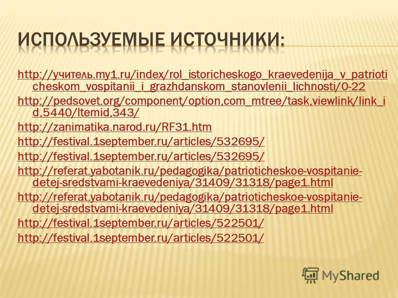 http://учитель.my1.ru/index/rol_istoricheskogo_kraevedenija_v_patrioti cheskom_vospitanii_i_grazhdanskom_stanovlenii_lichnosti/0-22 http://pedsovet.org/component/option,com_mtree/task,viewlink/link_i d,5440/Itemid,343/ http://zanimatika.narod.ru/RF31