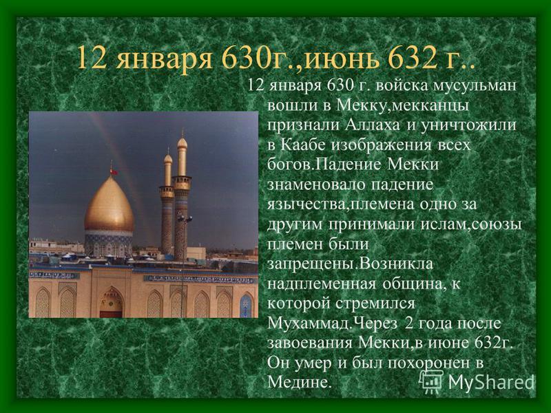 12 января 630 г.,июнь 632 г.. 12 января 630 г. войска мусульман вошли в Мекку,американцы признали Аллаха и уничтожили в Каабе изображения всех богов.Падение Мекки знаменовало падение язычества,племена одно за другим принимали ислам,союзы племен были