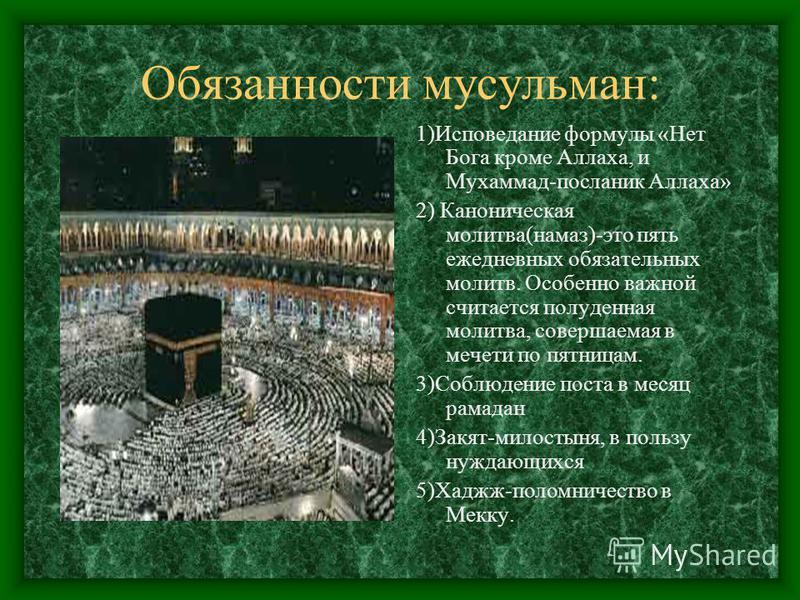 Обязанности мусульман: 1)Исповедание формулы «Нет Бога кроме Аллаха, и Мухаммад-посланник Аллаха» 2) Каноническая молитва(намаз)-это пять ежедневных обязательных молитв. Особенно важной считается полуденная молитва, совершаемая в мечети по пятницам.