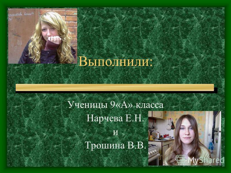 Выполнили: Ученицы 9«А» класса Нарчева Е.Н. и Трошина В.В.