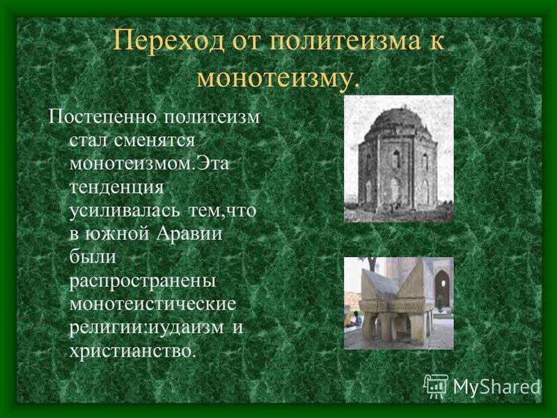 Переход от политеизма к монотеизму. Постепенно политеизм стал сменятся монотеизмом.Эта тенденция усиливалась тем,что в южной Аравии были распространены монотеистические религии:иудаизм и христианство.