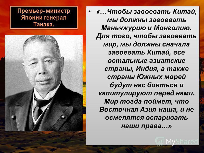 Премьер- министр Японии генерал Танака. «…Чтобы завоевать Китай, мы должны завоевать Маньчжурию и Монголию. Для того, чтобы завоевать мир, мы должны сначала завоевать Китай, все остальные азиатские страны, Индия, а также страны Южных морей будут нас