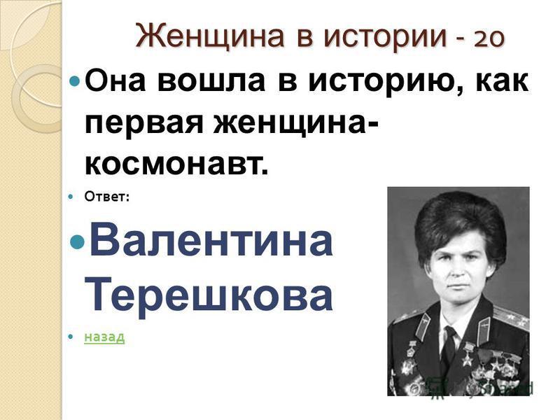 Женщина в истории - 20 Женщина в истории - 20 Он а вошла в историю, как первая женщина- космонавт. Ответ : Валентина Терешкова назад