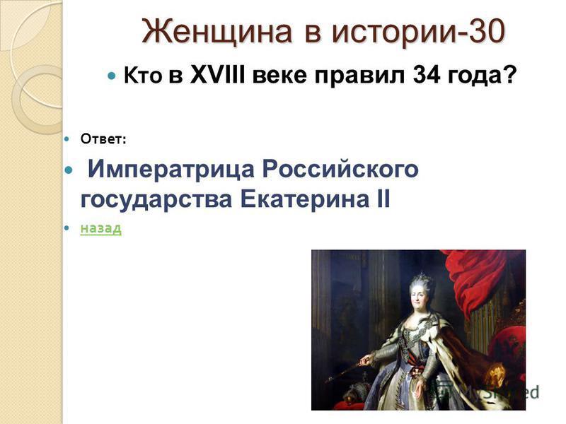 Женщина в истории-30 Женщина в истории-30 Кто в XVIII веке правил 34 года? Ответ : Императрица Российского государства Екатерина II назад