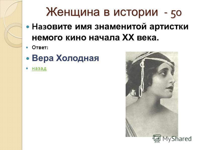 Женщина в истории - 50 Наз овите имя знаменитой артистки немого кино начала XX века. Ответ : Вера Холодная назад