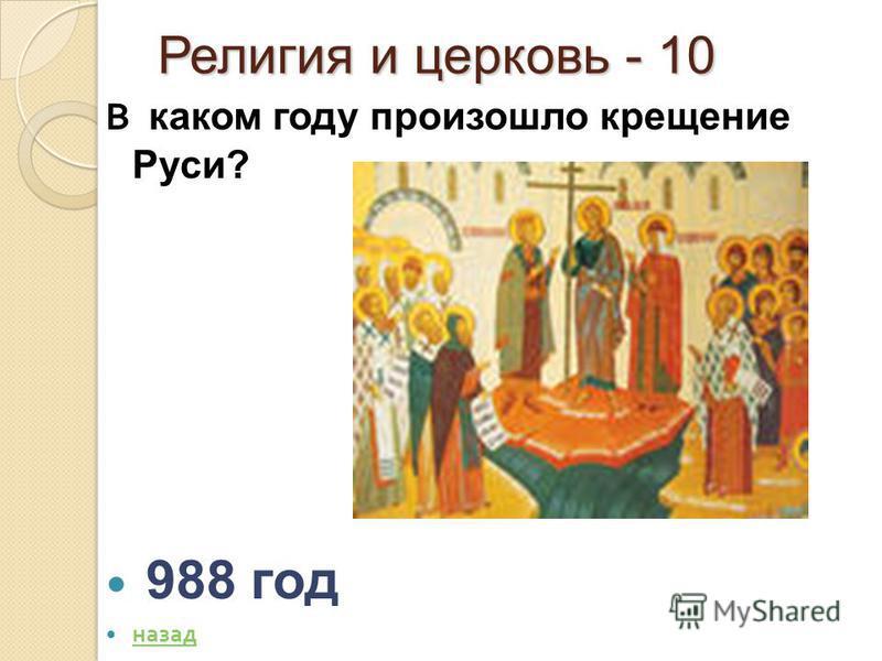 Религия и церковь - 10 Религия и церковь - 10 В каком году произошло крещение Руси? 988 год назад