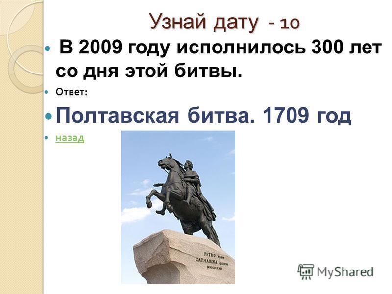 Узнай дату - 10 Узнай дату - 10 В 2009 году исполнилось 300 лет со дня этой битвы. Ответ : Полтавская битва. 1709 год назад
