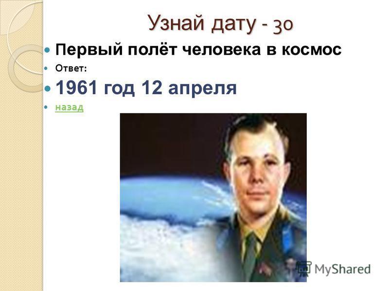 Узнай дату - 30 П ервый полёт человека в космос Ответ : 1961 год 12 апреля назад