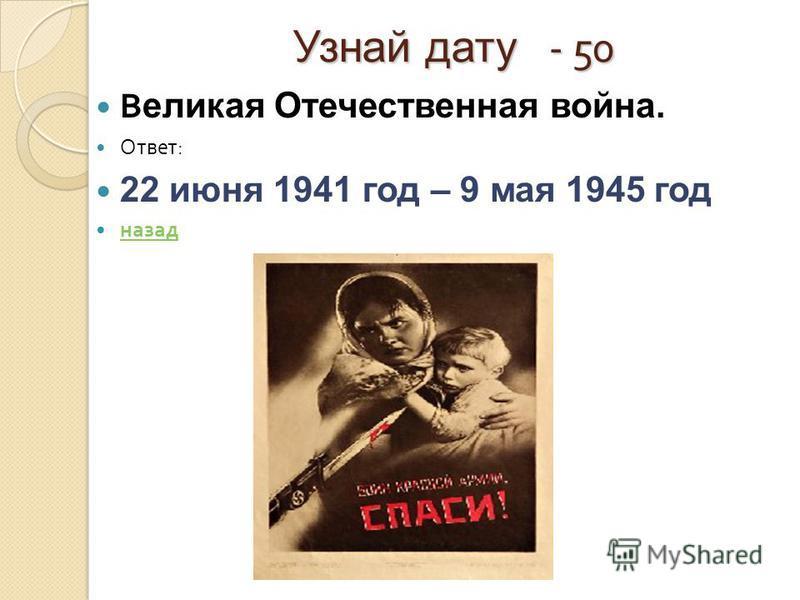 Узнай дату - 50 В еликая Отечественная война. Ответ : 22 июня 1941 год – 9 мая 1945 год назад