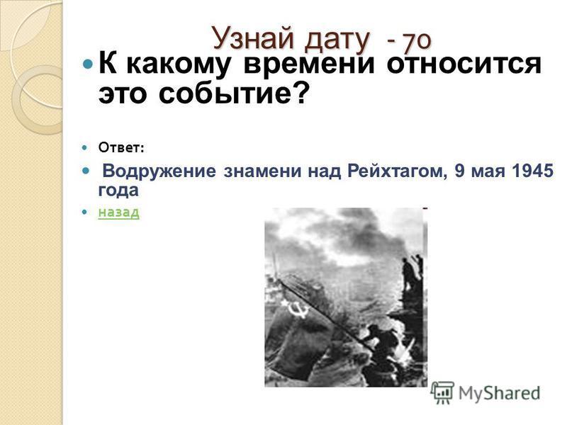 Узнай дату - 70 К какому времени относится это событие? Ответ : Водружение знамени над Рейхтагом, 9 мая 1945 года назад
