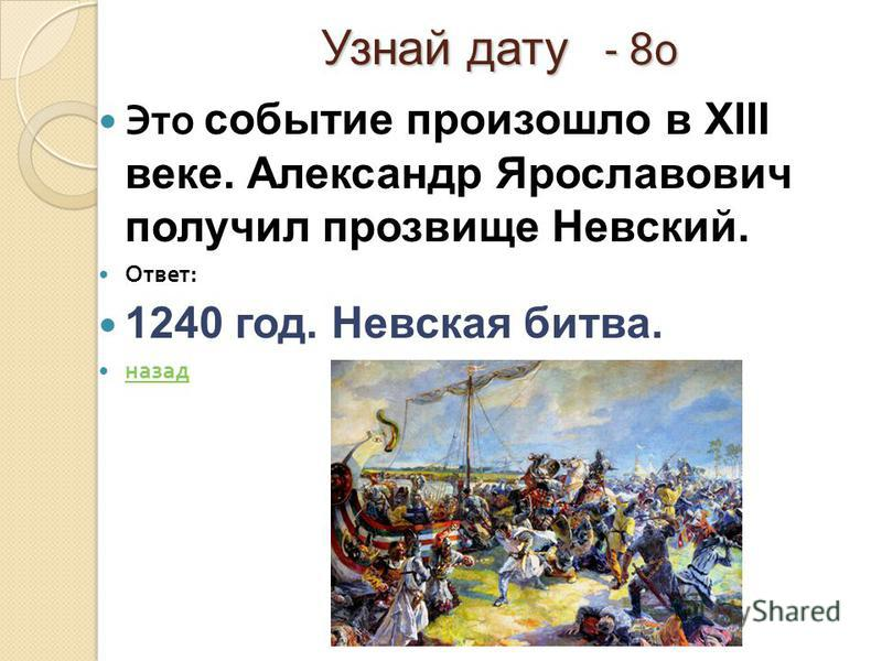 Узнай дату - 80 Это событие произошло в XIII веке. Александр Ярославович получил прозвище Невский. Ответ : 1240 год. Невская битва. назад