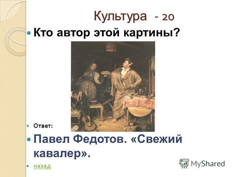 Культура - 20 Кто автор этой картины? Ответ : Павел Федотов. «Свежий кавалер». назад