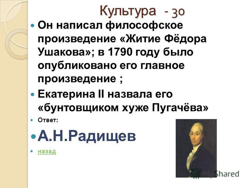 Культура - 30 Он написал философское произведение «Житие Фёдора Ушакова»; в 1790 году было опубликовано его главное произведение ; Екатерина II назвала его «бунтовщиком хуже Пугачёва» Ответ : А.Н.Радищев назад