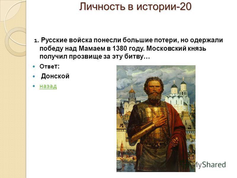 Личность в истории-20 Личность в истории-20 1. Русские войска понесли большие потери, но одержали победу над Мамаем в 1380 году. Московский князь получил прозвище за эту битву… Отве т: Донской назад