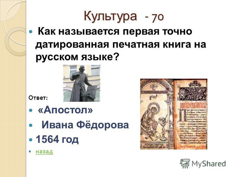 Культура - 70 Культура - 70 Как называется первая точно датированная печатная книга на русском языке? Ответ : «Апостол» Ивана Фёдорова 1564 год назад