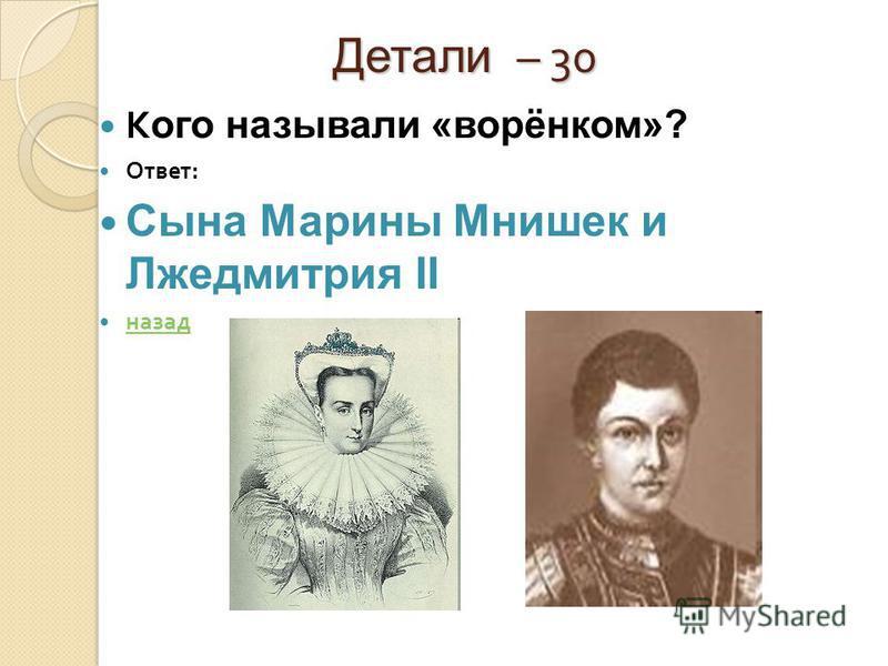 Детали – 30 Детали – 30 К ого называли «ворёнком»? Ответ : Сына Марины Мнишек и Лжедмитрия II назад