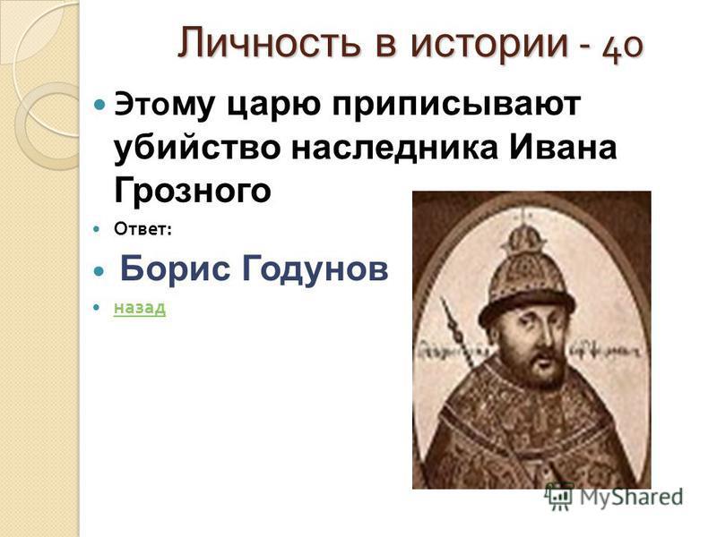 Личность в истории - 40 Личность в истории - 40 Это му царю приписывают убийство наследника Ивана Грозного Ответ : Борис Годунов назад
