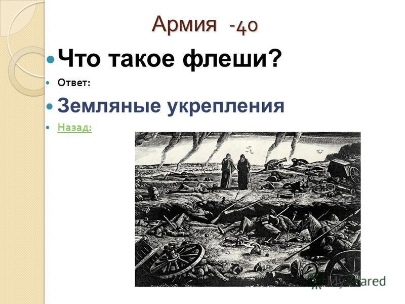 Армия -40 Армия -40 Что такое флеши? Ответ : Земляные укрепления Назад : Назад :