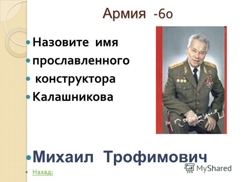Армия -60 Назовите имя прославленного конструктора Калашникова Михаил Трофимович Назад : Назад :