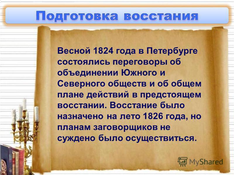 Весной 1824 года в Петербурге состоялись переговоры об объединении Южного и Северного обществ и об общем плане действий в предстоящем восстании. Восстание было назначено на лето 1826 года, но планам заговорщиков не суждено было осуществиться.