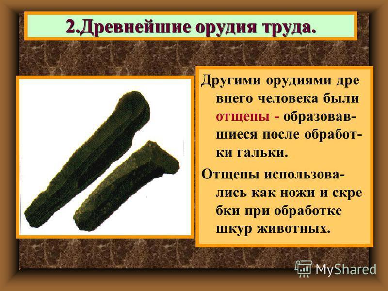Другими орудиями древнего человека были отщепы - образовавшиеся после обработки гальки. Отщепы использовались как ножи и скребки при обработке шкур животных. 2. Древнейшие орудия труда.