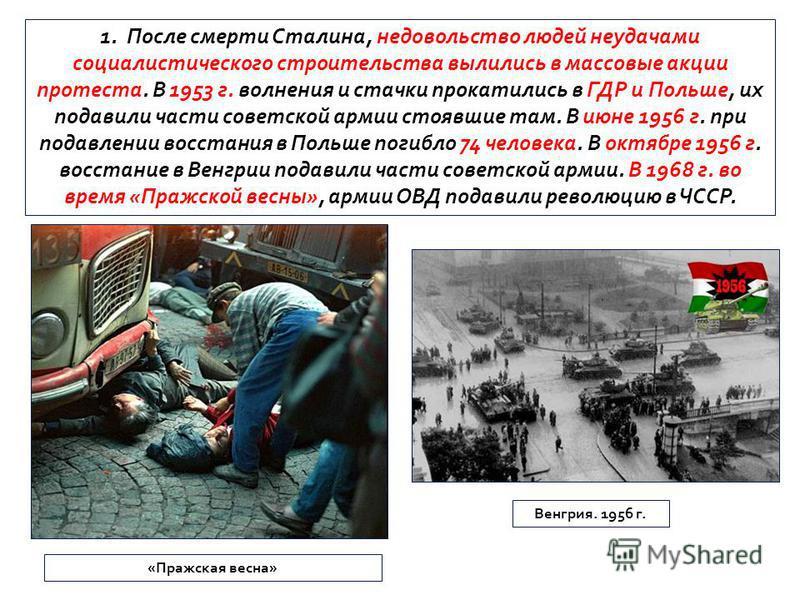 1. После смерти Сталина, недовольство людей неудачами социалистического строительства вылились в массовые акции протеста. В 1953 г. волнения и стачки прокатились в ГДР и Польше, их подавили части советской армии стоявшие там. В июне 1956 г. при подав