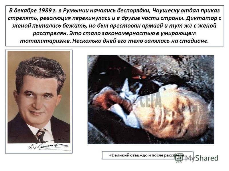В декабре 1989 г. в Румынии начались беспорядки, Чаушеску отдал приказ стрелять, революция перекинулась и в другие части страны. Диктатор с женой пытались бежать, но был арестован армией и тут же с женой расстрелян. Это стало закономерностью в умираю