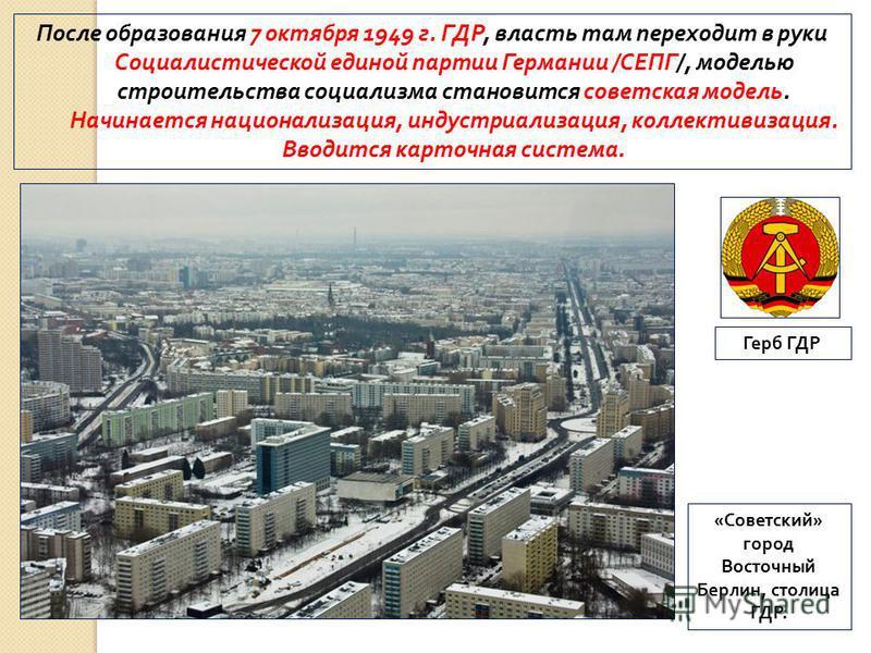 После образования 7 октября 1949 г. ГДР, власть там переходит в руки Социалистической единой партии Германии /СЕПГ/, моделью строительства социализма становится советская модель. Начинается национализация, индустриализация, коллективизация. Вводится