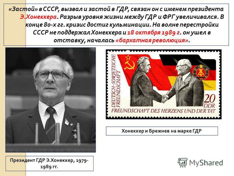 «Застой» в СССР, вызвал и застой в ГДР, связан он с именем президента Э.Хонеккера. Разрыв уровня жизни между ГДР и ФРГ увеличивался. В конце 80-х гг. кризис достиг кульминации. На волне перестройки СССР не поддержал Хонеккера и 18 октября 1989 г. он