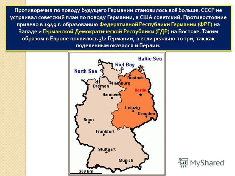 Противоречия по поводу будущего Германии становилось всё больше. СССР не устраивал советский план по поводу Германии, а США советский. Противостояние привело в 1949 г. образованию Федеративной Республики Германии ( ФРГ ) на Западе и Германской Демокр