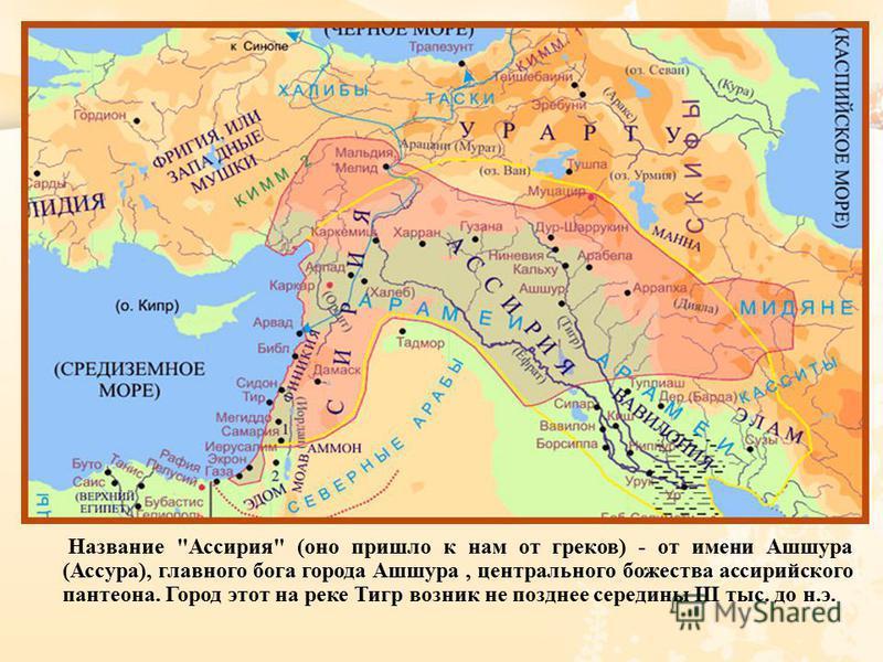 Название  Ассирия  ( оно пришло к нам от греков ) - от имени Ашшура ( Ассура ), главного бога города Ашшура, центрального божества ассирийскомго пантеона. Город этот на реке Тигр возник не позднее середины III тыс. до н. э.