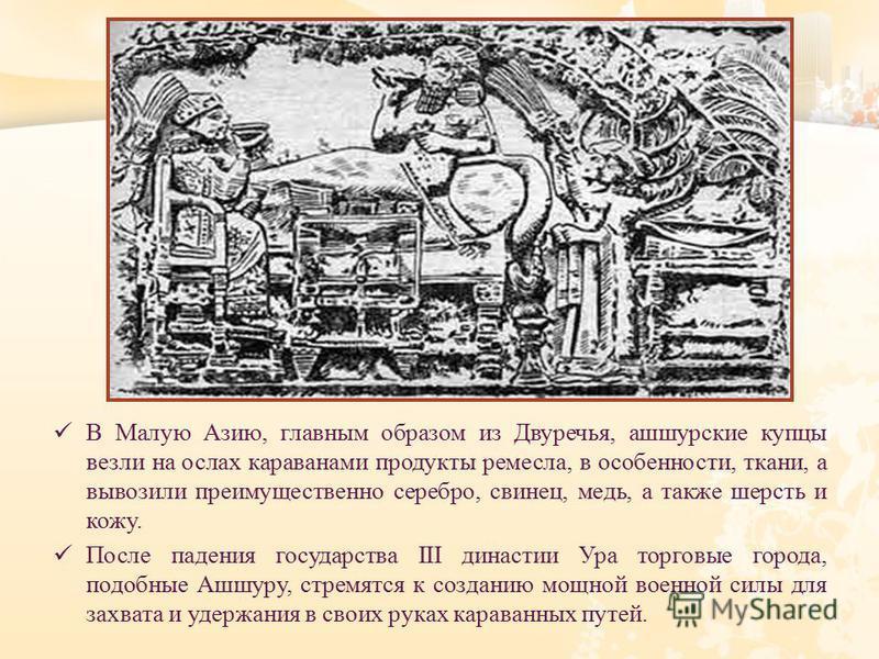 В Малую Азию, главным образом из Двуречья, ашшурские купцы везли на ослах караванами продукты ремесла, в особенности, ткани, а вывозили преимущественно серебро, свинец, медь, а также шерсть и кожу. После падения государства III династии Ура торговые