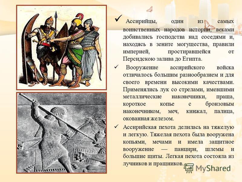 Ассирийцы, один из самых воинственных народов истории, веками добивались господства над соседями и, находясь в зените могущества, правили империей, простиравшейся от Персидскою залива до Египта. Вооружение ассирийскомго войска отличалось большим разн