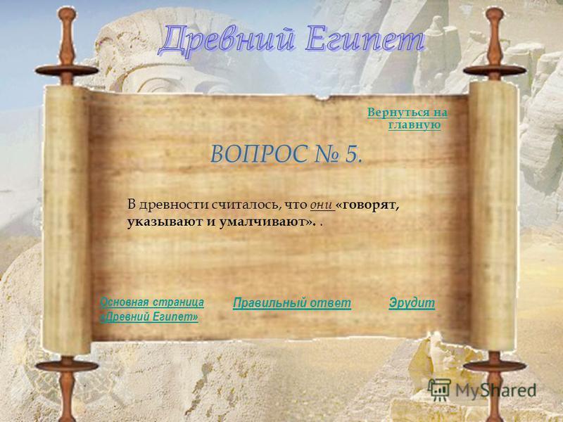 В древности считалось, что они «говорят, указывают и умалчивают».. Правильный ответ Основная страница «Древний Египет» Вернуться на главную Эрудит
